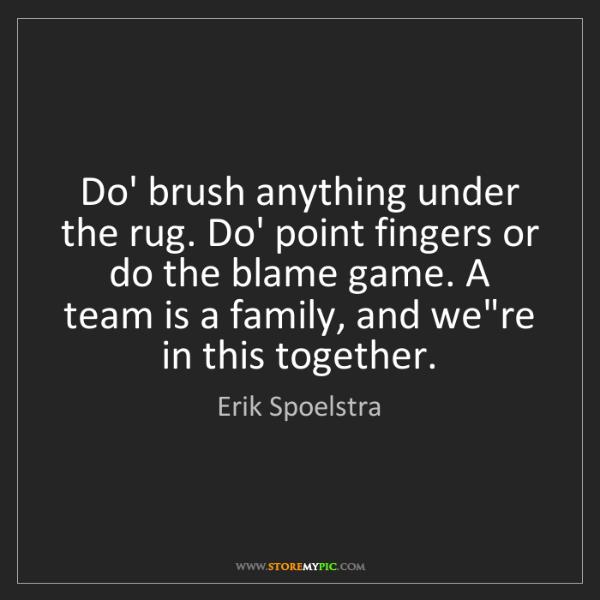 Erik Spoelstra: Do' brush anything under the rug. Do' point fingers or...