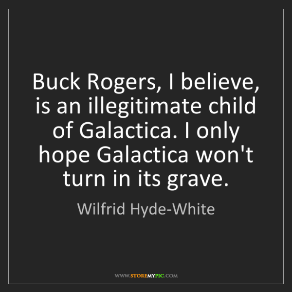 Wilfrid Hyde-White: Buck Rogers, I believe, is an illegitimate child of Galactica....