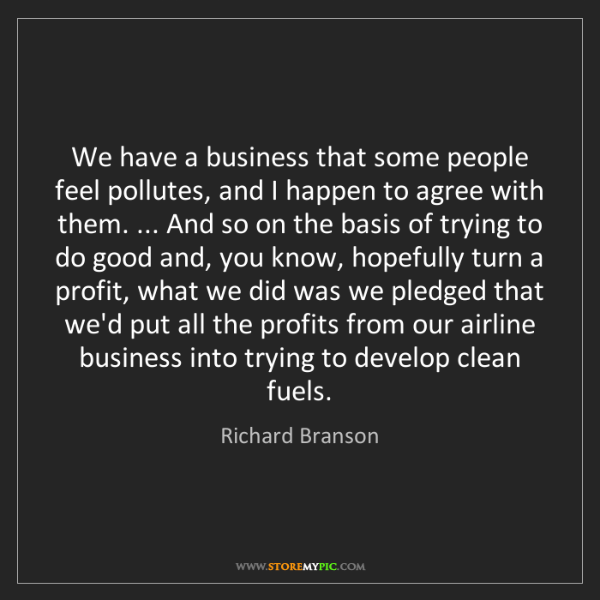 Richard Branson: We have a business that some people feel pollutes, and...