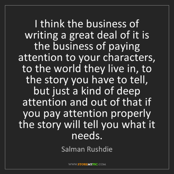 Salman Rushdie: I think the business of writing a great deal of it is...
