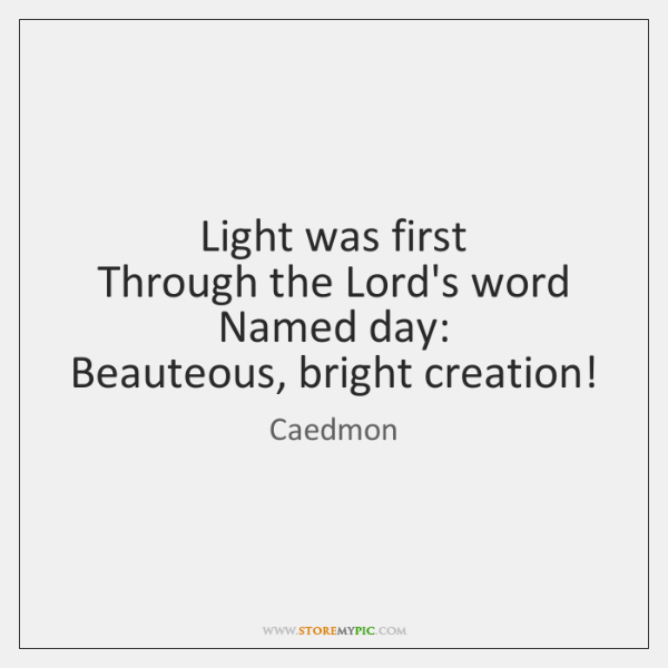 Light was first   Through the Lord's word Named day:   Beauteous, bright creation!
