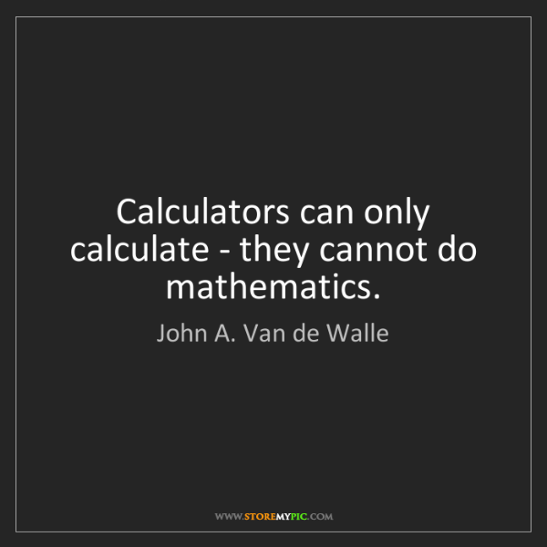 John A. Van de Walle: Calculators can only calculate - they cannot do mathematics.