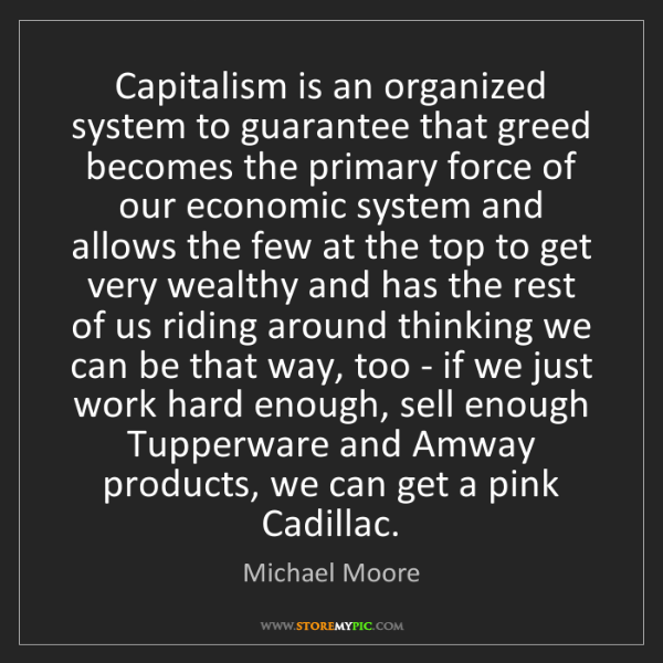 Michael Moore: Capitalism is an organized system to guarantee that greed...