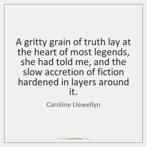 A gritty grain of truth lay at the heart of most legends, ...