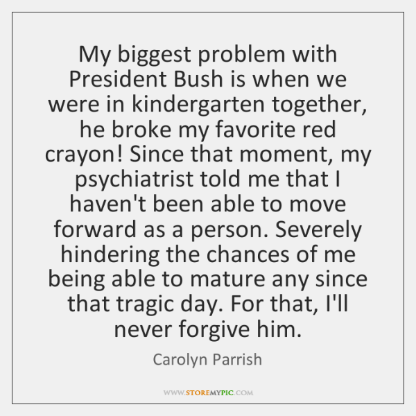 My biggest problem with President Bush is when we were in kindergarten ...