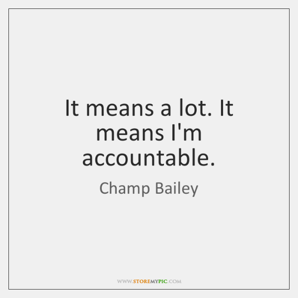 It means a lot. It means I'm accountable.