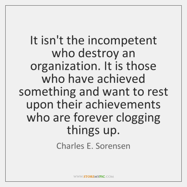 It isn't the incompetent who destroy an organization. It is those who ...
