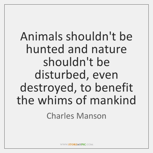 Animals shouldn't be hunted and nature shouldn't be disturbed, even destroyed, to ...