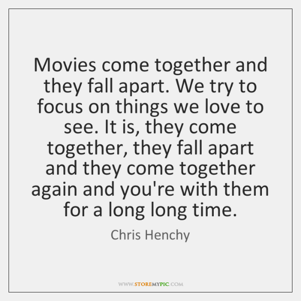 Movies come together and they fall apart. We try to focus on ...
