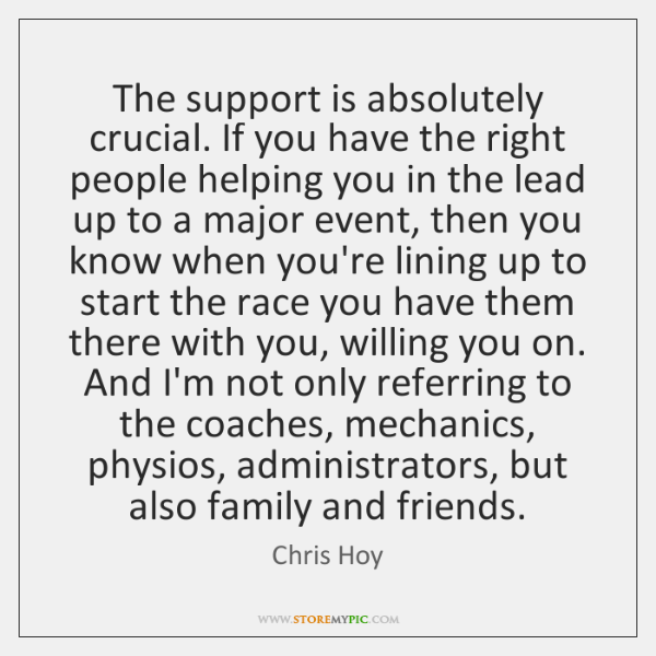 The support is absolutely crucial. If you have the right people helping ...