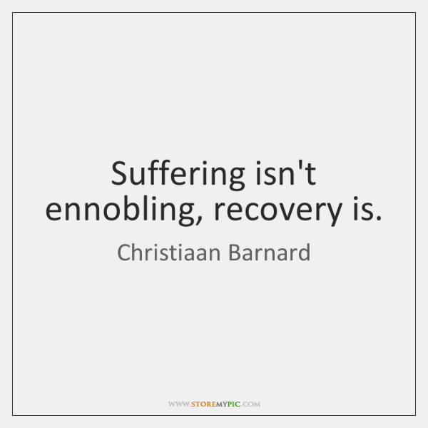 Suffering isn't ennobling, recovery is.