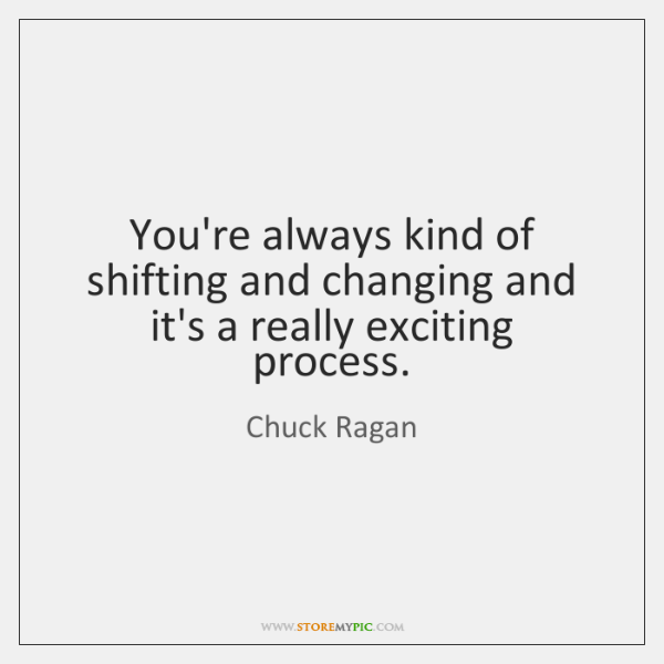 You're always kind of shifting and changing and it's a really exciting ...