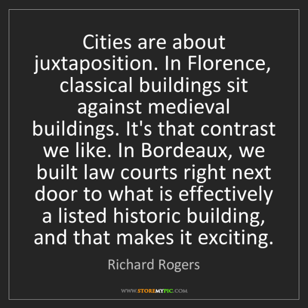 Richard Rogers: Cities are about juxtaposition. In Florence, classical...