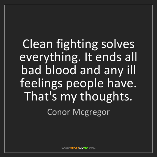 Conor Mcgregor: Clean fighting solves everything. It ends all bad blood...
