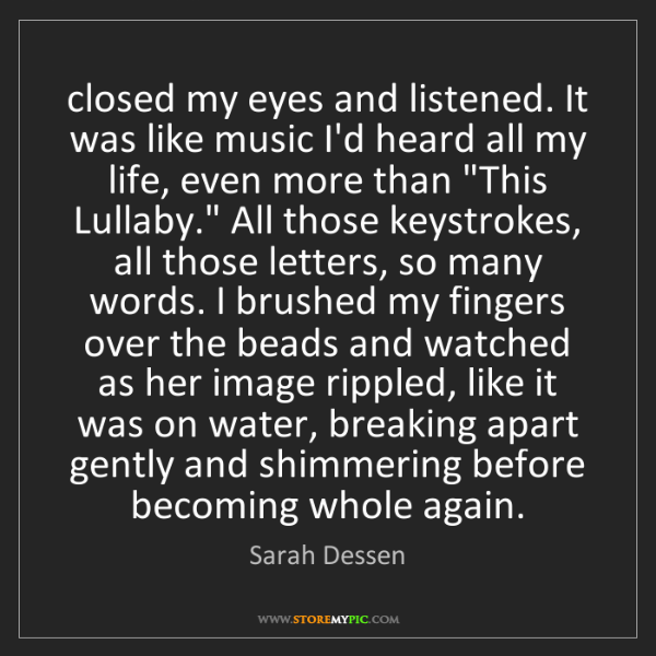 Sarah Dessen: closed my eyes and listened. It was like music I'd heard...