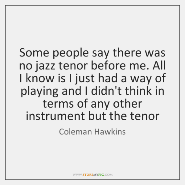 Some people say there was no jazz tenor before me. All I ...
