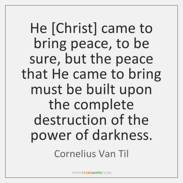 He [Christ] came to bring peace, to be sure, but the peace ...