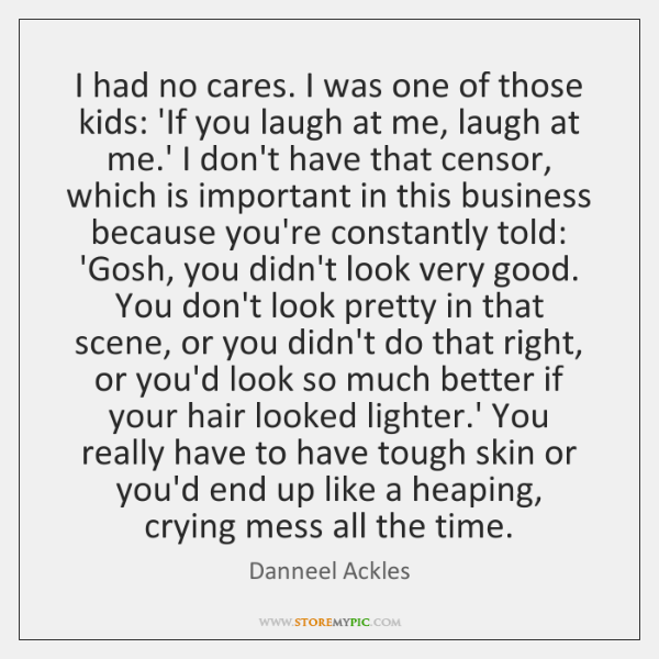 I had no cares. I was one of those kids: 'If you ...