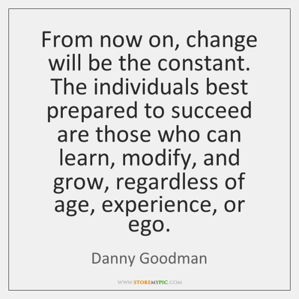 From now on, change will be the constant. The individuals best prepared ...