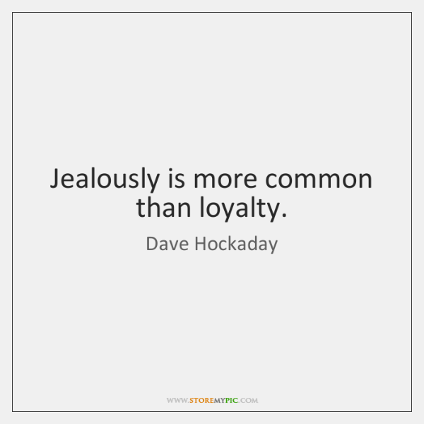 Jealously is more common than loyalty.