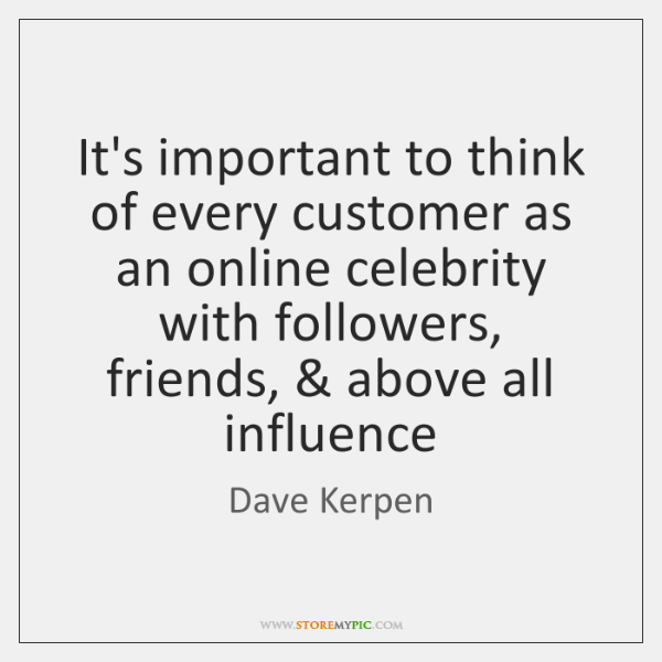 It's important to think of every customer as an online celebrity with ...