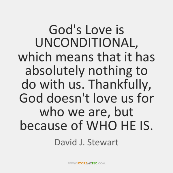 God's Love is UNCONDITIONAL, which means that it has absolutely nothing to ...