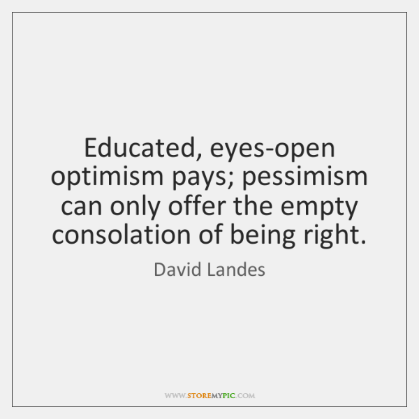 Educated, eyes-open optimism pays; pessimism can only offer the empty consolation of ...