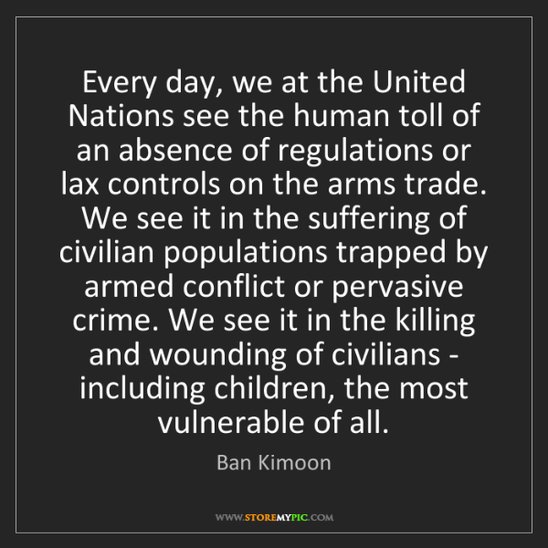 Ban Kimoon: Every day, we at the United Nations see the human toll...