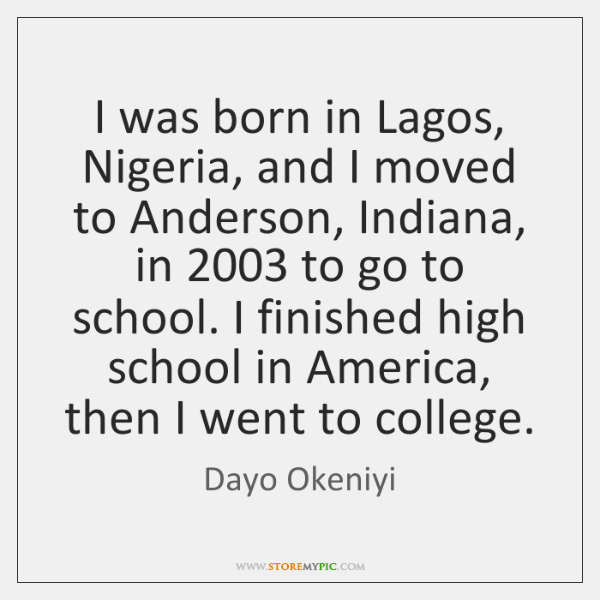 I was born in Lagos, Nigeria, and I moved to Anderson, Indiana, ...