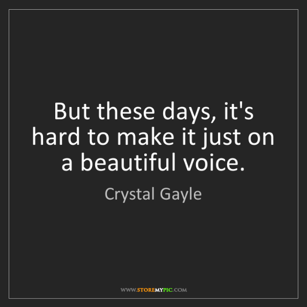 Crystal Gayle: But these days, it's hard to make it just on a beautiful...