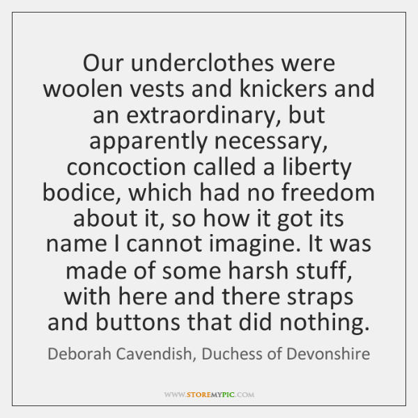 Our underclothes were woolen vests and knickers and an extraordinary, but apparently ...