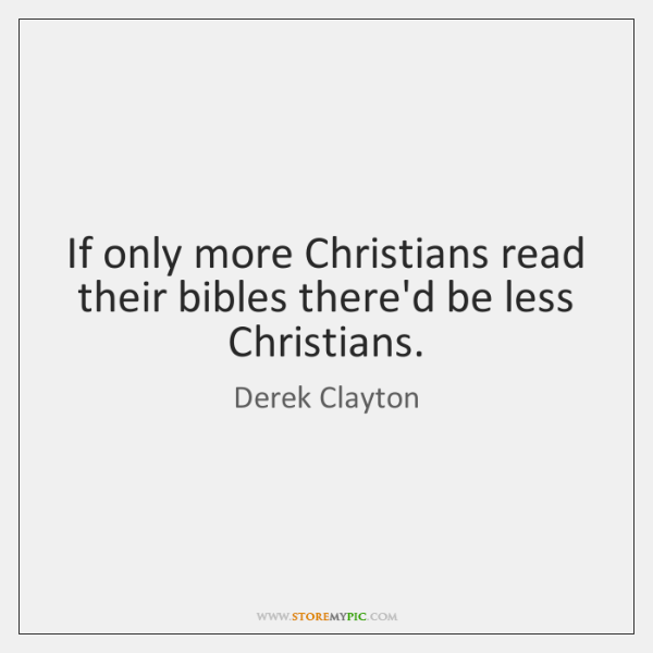 If only more Christians read their bibles there'd be less Christians.