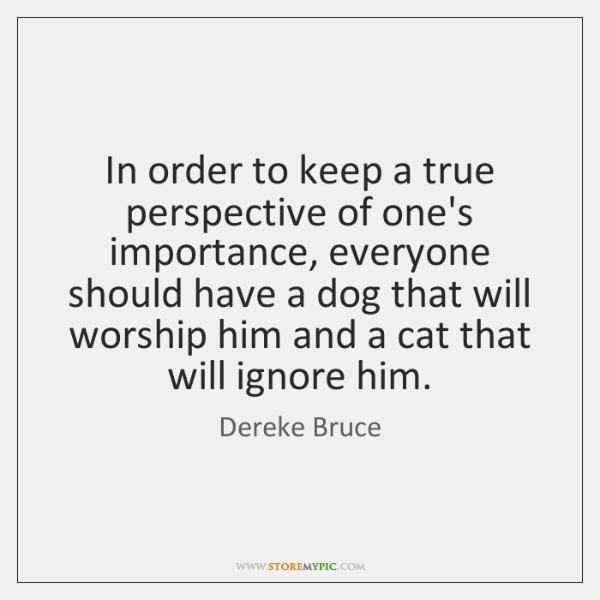 In order to keep a true perspective of one's importance, everyone should ...