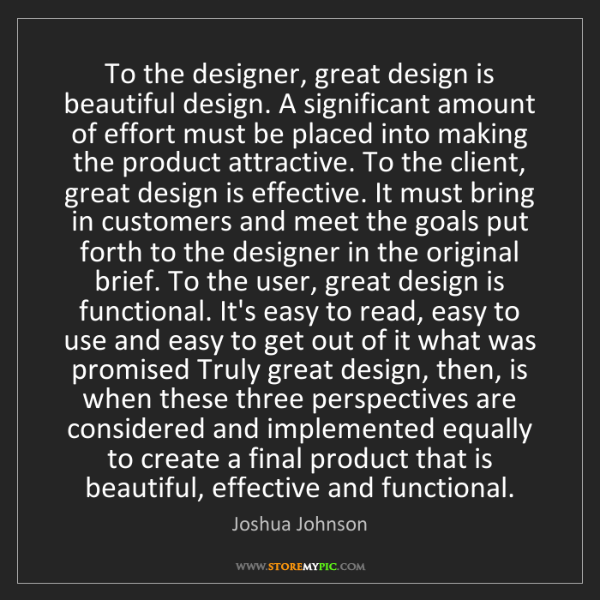 Joshua Johnson: To the designer, great design is beautiful design. A...