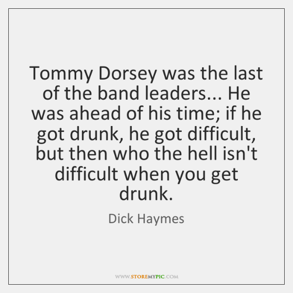 Tommy Dorsey was the last of the band leaders... He was ahead ...