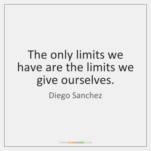 The only limits we have are the limits we give ourselves.