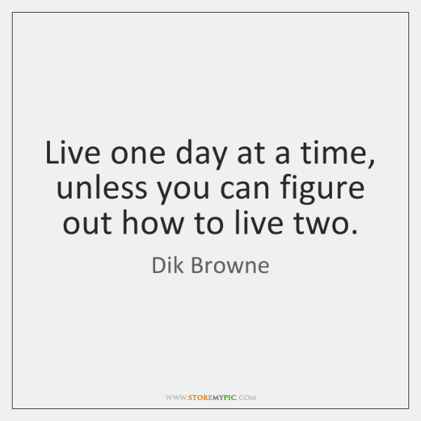 Live one day at a time, unless you can figure out how ...