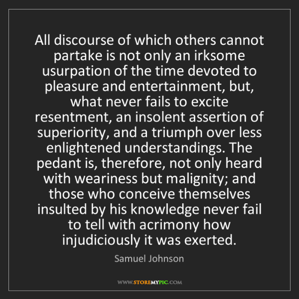 Samuel Johnson: All discourse of which others cannot partake is not only...