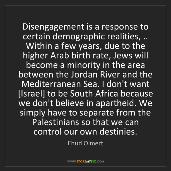 Ehud Olmert: Disengagement is a response to certain demographic realities,...