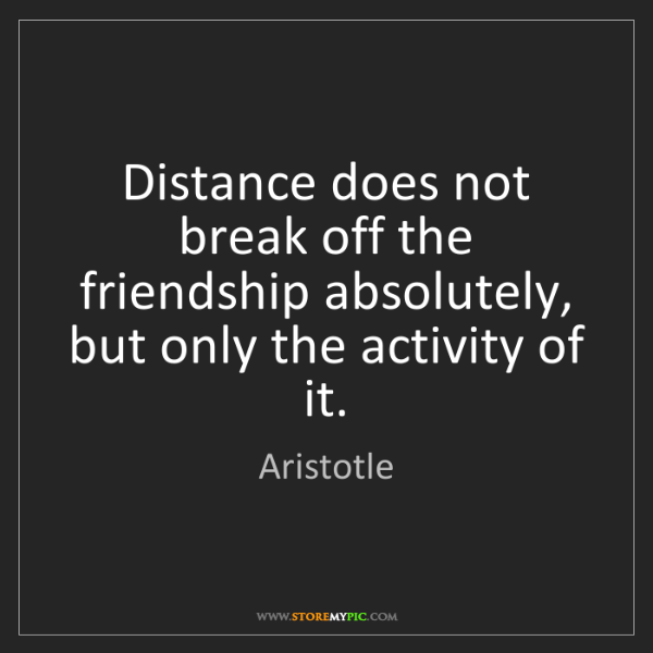 Aristotle: Distance does not break off the friendship absolutely,...