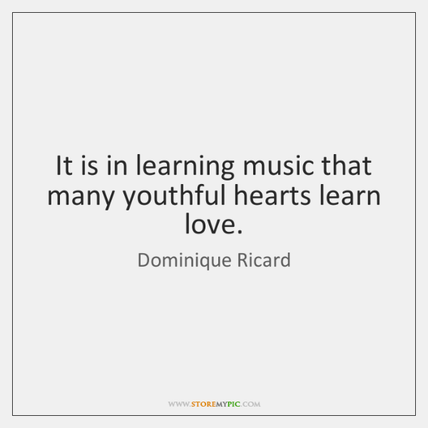 It is in learning music that many youthful hearts learn love.