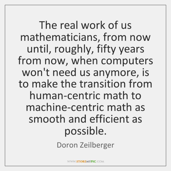 The real work of us mathematicians, from now until, roughly, fifty years ...