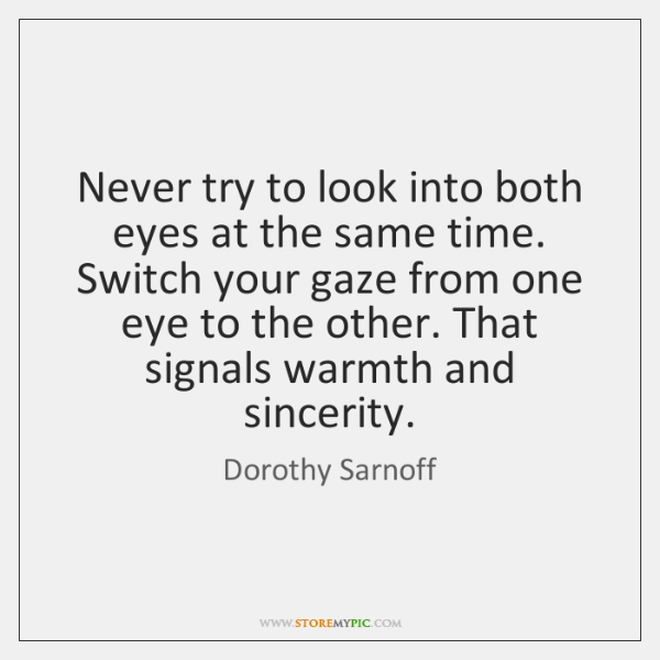 Never try to look into both eyes at the same time. Switch ...