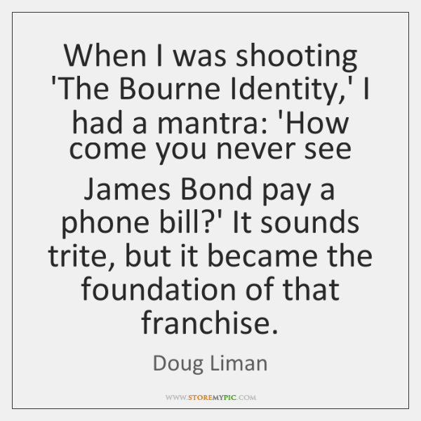When I was shooting 'The Bourne Identity,' I had a mantra: ...