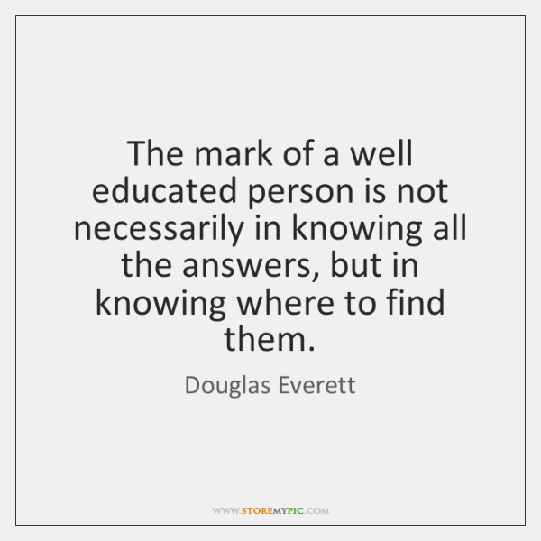 The mark of a well educated person is not necessarily in knowing ...