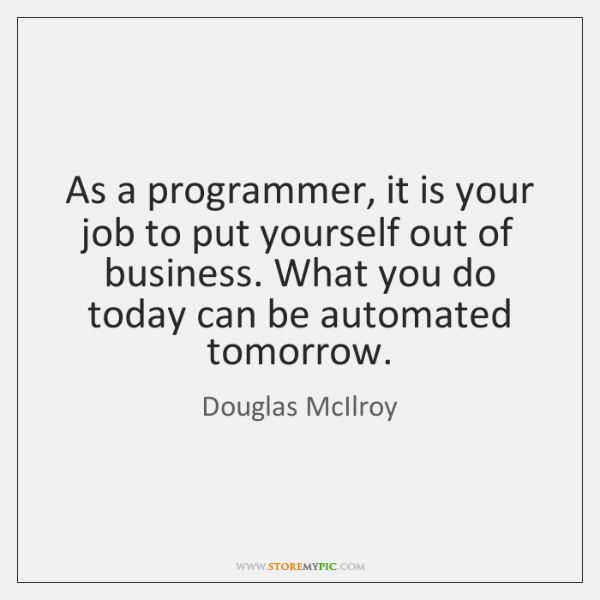 As a programmer, it is your job to put yourself out of ...