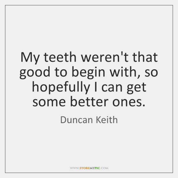 My teeth weren't that good to begin with, so hopefully I can ...