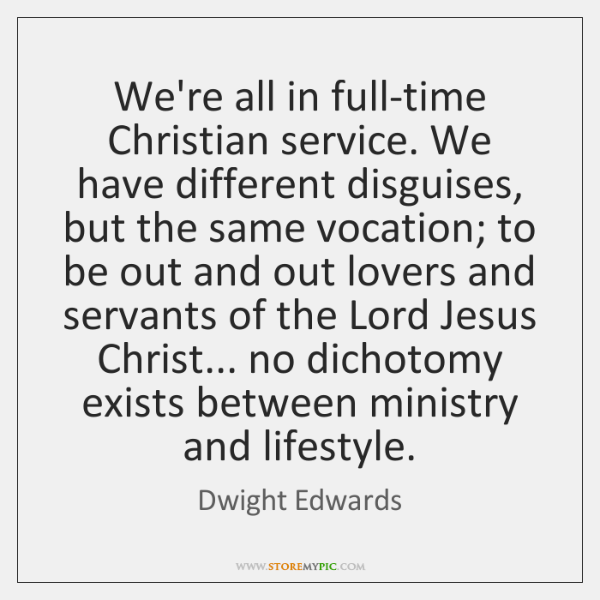 We're all in full-time Christian service. We have different disguises, but the ...