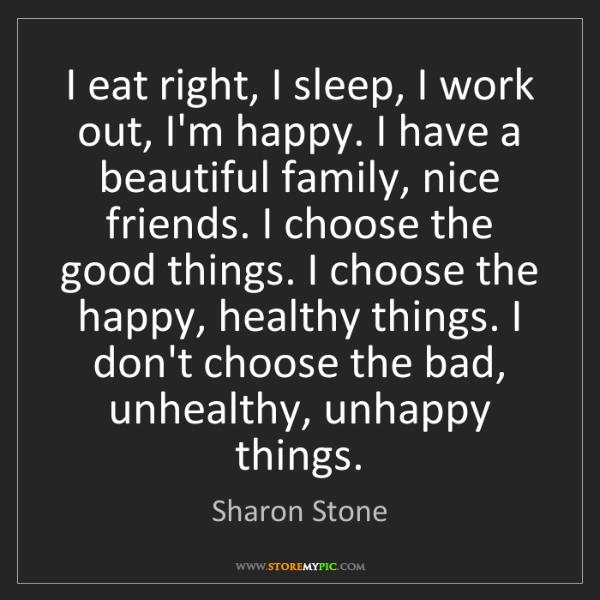 Sharon Stone: I eat right, I sleep, I work out, I'm happy. I have a...