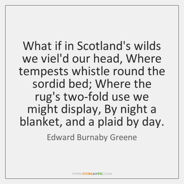 What if in Scotland's wilds we viel'd our head, Where tempests whistle ...